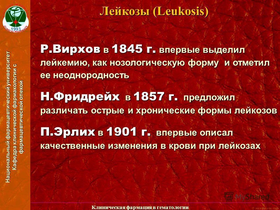 Национальный фармацевтический университет Кафедра клинической фармакологии с фармацевтической опекой Клиническая фармация в гематологии Лейкозы (Leukosis) Р.Вирхов в 1845 г. впервые выделил лейкемию, как нозологическую форму и отметил ее неоднороднос