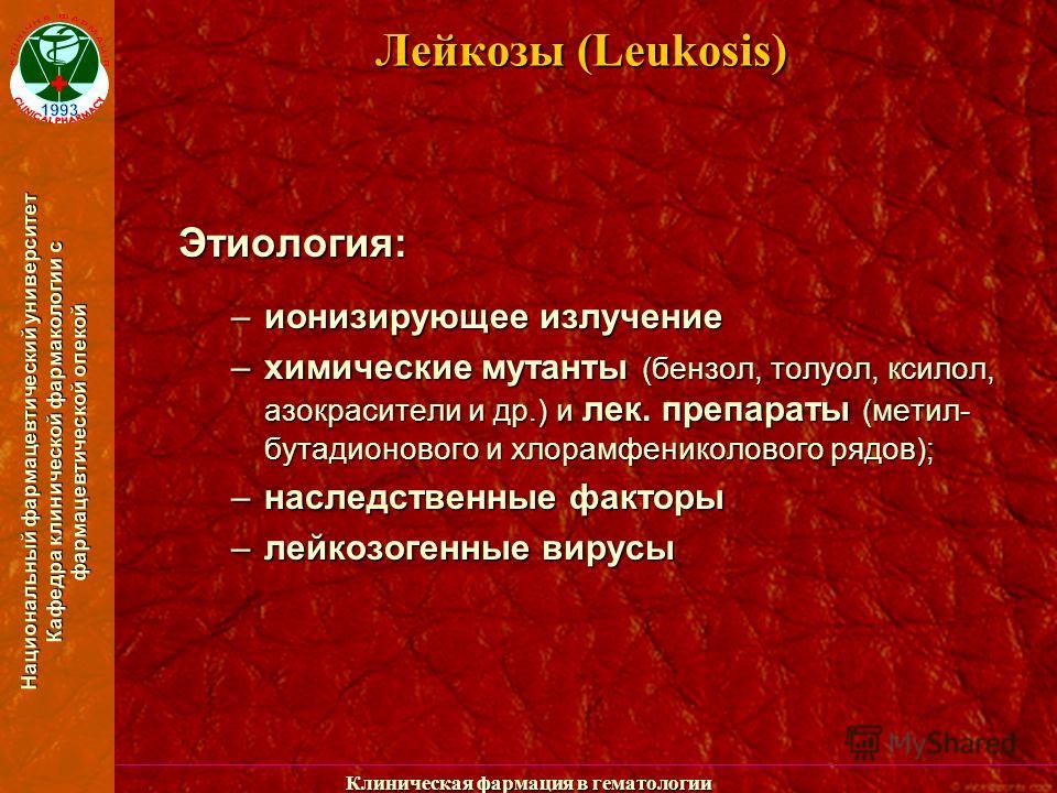 Национальный фармацевтический университет Кафедра клинической фармакологии с фармацевтической опекой Клиническая фармация в гематологии Лейкозы (Leukosis) Этиология: –ионизирующее излучение –химические мутанты (бензол, толуол, ксилол, азокрасители и