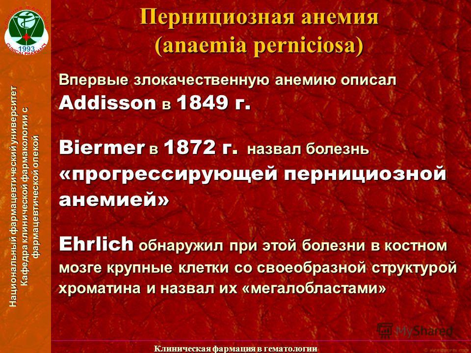 Национальный фармацевтический университет Кафедра клинической фармакологии с фармацевтической опекой Клиническая фармация в гематологии Пернициозная анемия (anaemia perniciosa) Впервые злокачественную анемию описал Addisson в 1849 г. Biermer в 1872 г
