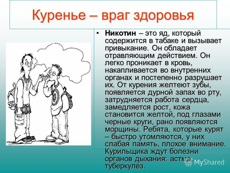 Куренье – враг здоровья Никотин – это яд, который содержится в табаке и вызывает привыкание. Он обладает отравляющим действием. Он легко проникает в кровь, накапливается во внутренних органах и постепенно разрушает их. От курения желтеют зубы, появля