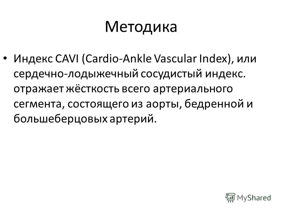 Методика Индекс CAVI (Cardio-Ankle Vascular Index), или сердечно-лодыжечный сосудистый индекс. отражает жёсткость всего артериального сегмента, состоящего из аорты, бедренной и большеберцовых артерий.