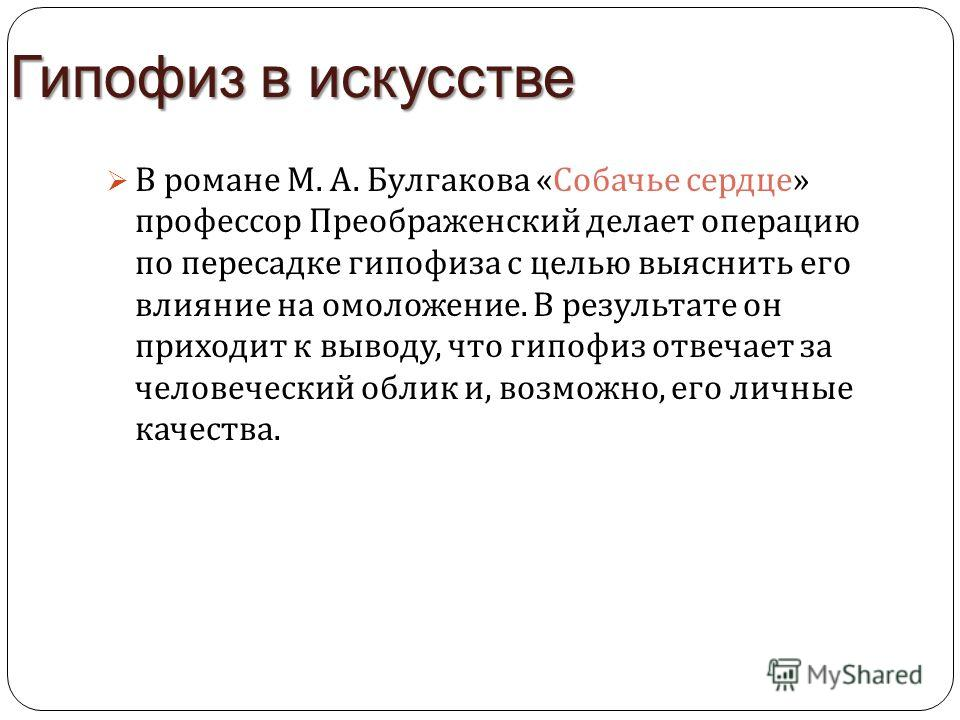 Гипофиз в искусстве В романе М. А. Булгакова « Собачье сердце » профессор Преображенский делает операцию по пересадке гипофиза с целью выяснить его влияние на омоложение. В результате он приходит к выводу, что гипофиз отвечает за человеческий облик и