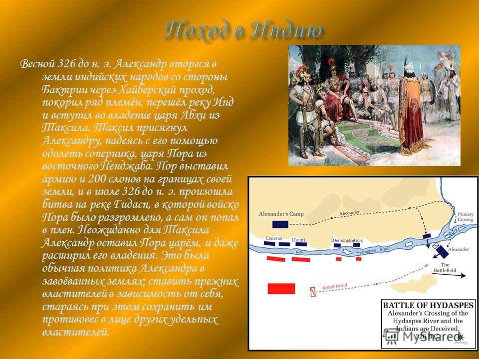 Весной 326 до н. э. Александр вторгся в земли индийских народов со стороны Бактрии через Хайберский проход, покорил ряд племён, перешёл реку Инд и вступил во владение царя Абхи из Таксила. Таксил присягнул Александру, надеясь с его помощью одолеть со