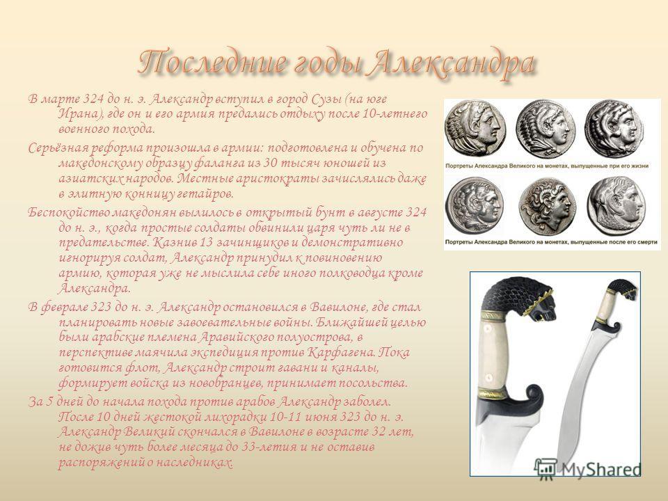 В марте 324 до н. э. Александр вступил в город Сузы (на юге Ирана), где он и его армия предались отдыху после 10-летнего военного похода. Серьёзная реформа произошла в армии: подготовлена и обучена по македонскому образцу фаланга из 30 тысяч юношей и