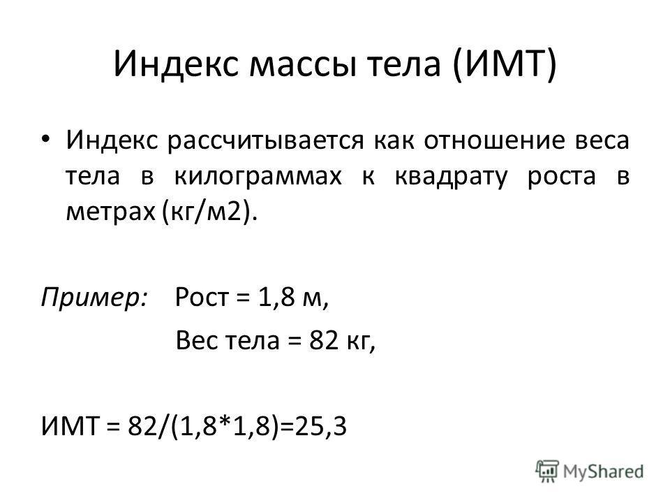 Индекс массы тела (ИМТ) Индекс рассчитывается как отношение веса тела в килограммах к квадрату роста в метрах (кг/м 2). Пример: Рост = 1,8 м, Вес тела = 82 кг, ИМТ = 82/(1,8*1,8)=25,3