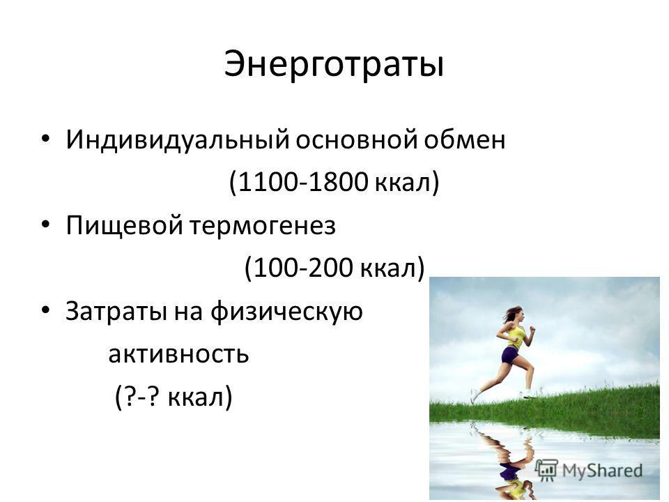 Энерготраты Индивидуальный основной обмен (1100-1800 ккал) Пищевой термогенез (100-200 ккал) Затраты на физическую активность (?-? ккал)