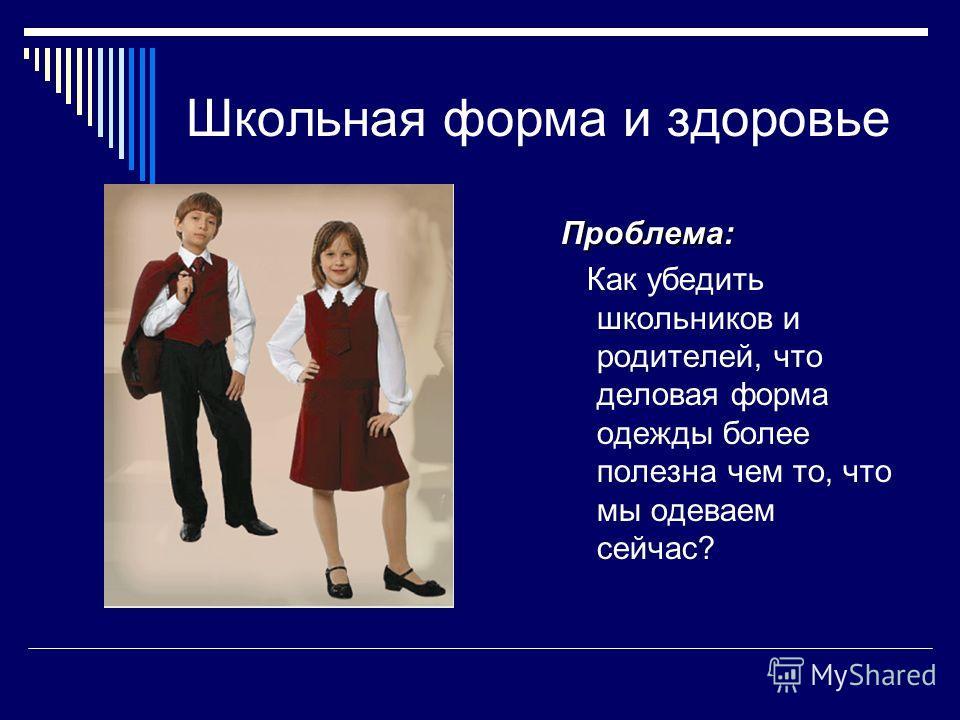 Школьная форма и здоровье Проблема: Как убедить школьников и родителей, что деловая форма одежды более полезна чем то, что мы одеваем сейчас?