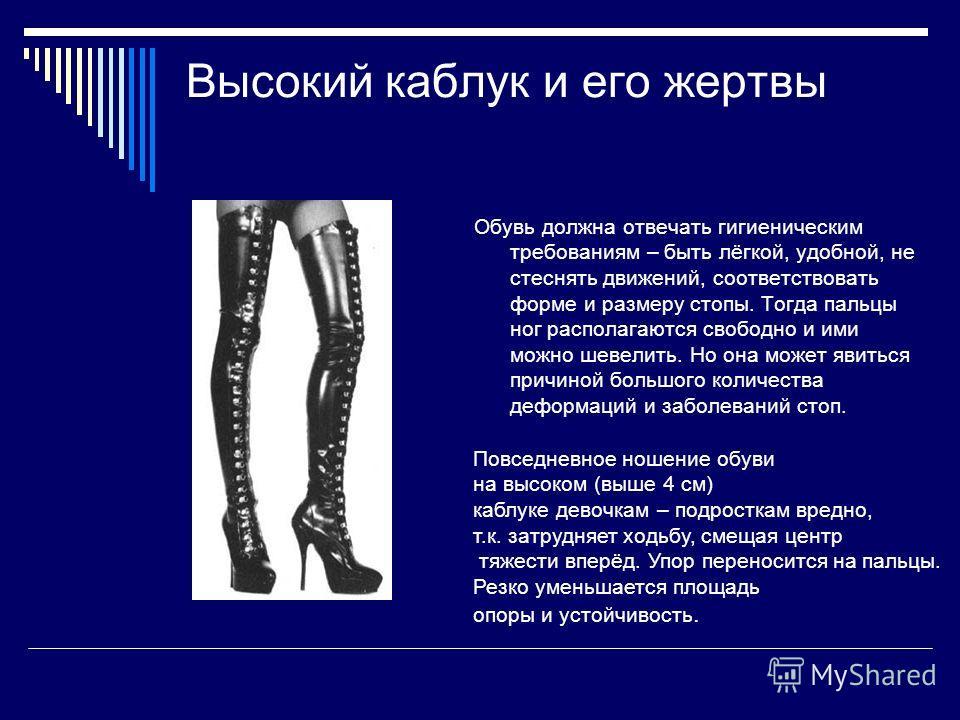 Высокий каблук и его жертвы Обувь должна отвечать гигиеническим требованиям – быть лёгкой, удобной, не стеснять движений, соответствовать форме и размеру стопы. Тогда пальцы ног располагаются свободно и ими можно шевелить. Но она может явиться причин