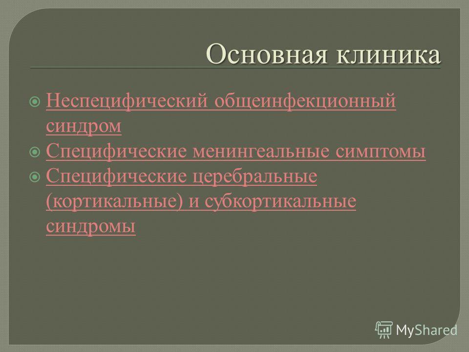 Основная клиника Неспецифический общеинфекционный синдром Неспецифический общеинфекционный синдром Специфические менингеальные симптомы Специфические менингеальные симптомы Специфические церебральные ( кортикальные ) и субкортикальные синдромы Специф