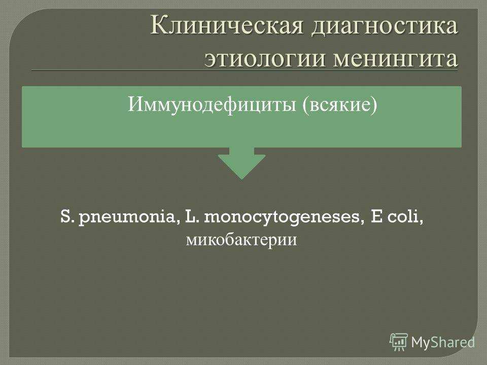 Клиническая диагностика этиологии менингита Иммунодефициты ( всякие ) S. pneumonia, L. monocytogeneses, E coli, микобактерии