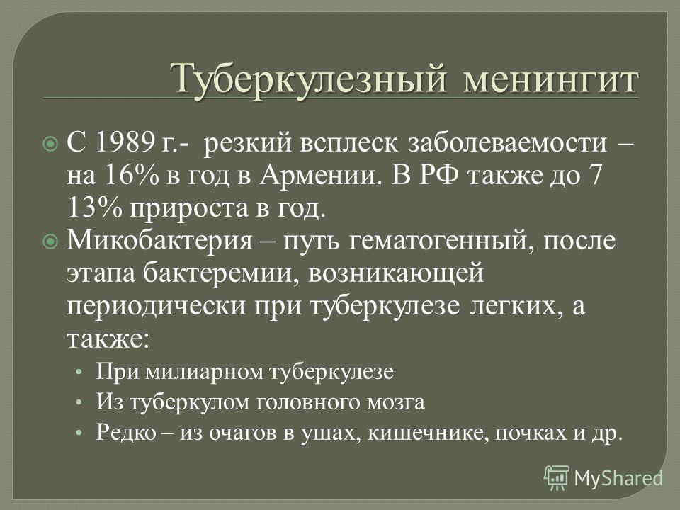 Туберкулезный менингит С 1989 г.- резкий всплеск заболеваемости – на 16% в год в Армении. В РФ также до 7 13% прироста в год. Микобактерия – путь гематогенный, после этапа бактеремии, возникающей периодически при туберкулезе легких, а также : При мил