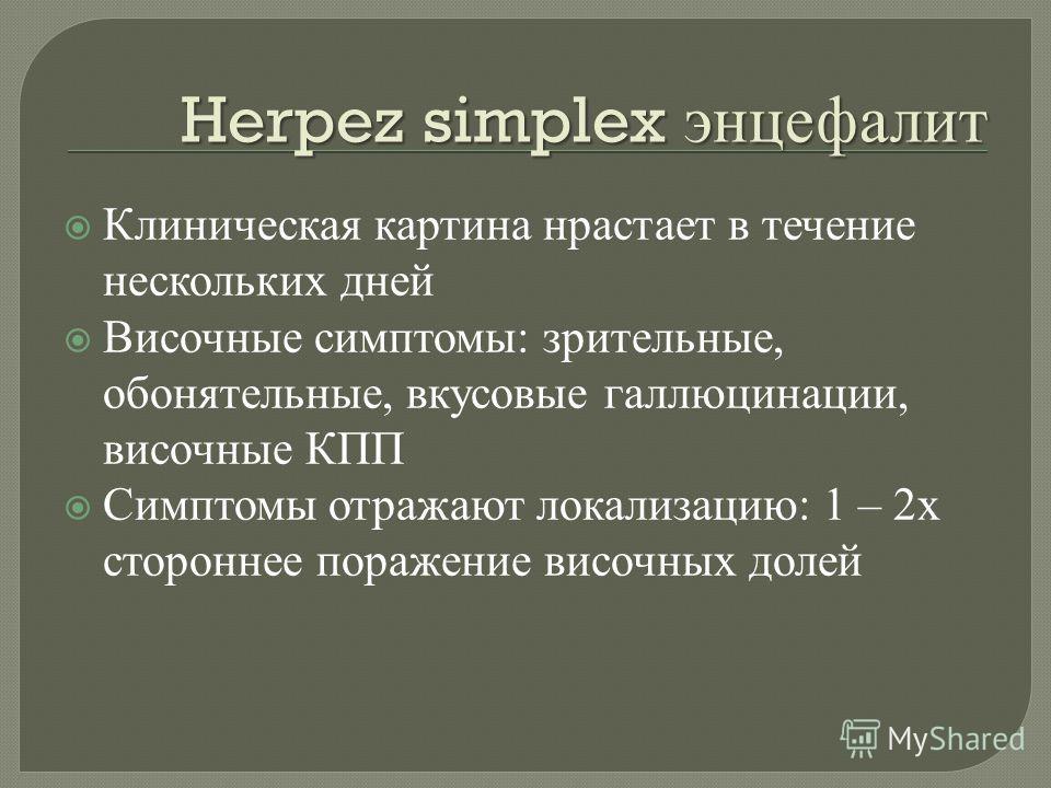 Herpez simplex энцефалит Клиническая картина нрастает в течение нескольких дней Височные симптомы : зрительные, обонятельные, вкусовые галлюцинации, височные КПП Симптомы отражают локализацию : 1 – 2 х стороннее поражение височных долей