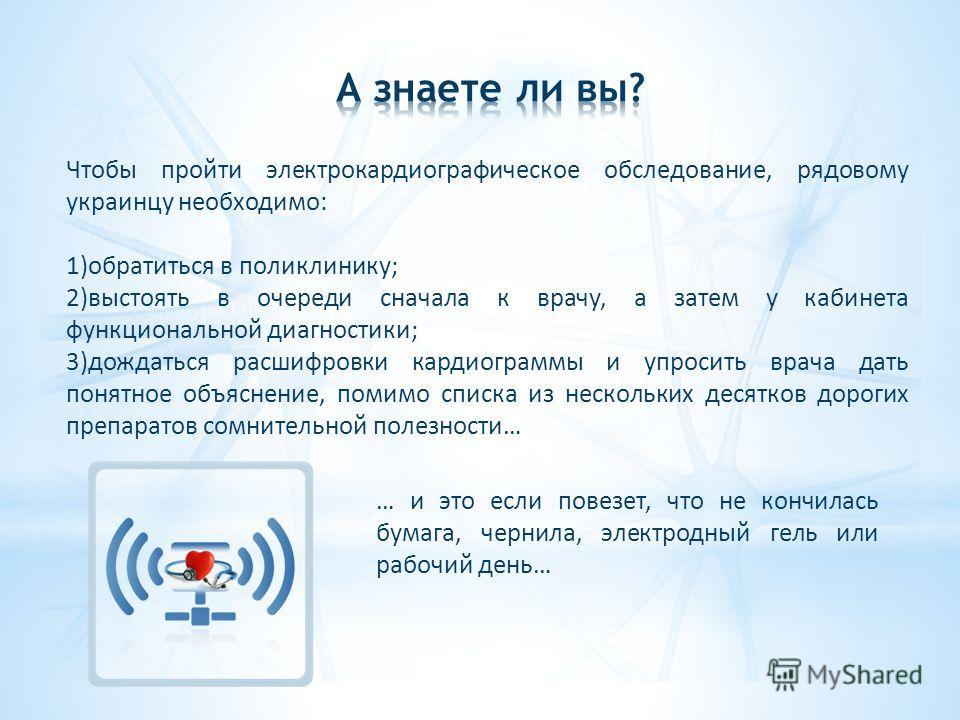 Чтобы пройти электрокардиографическое обследование, рядовому украинцу необходимо: 1)обратиться в поликлинику; 2)выстоять в очереди сначала к врачу, а затем у кабинета функциональной диагностики; 3)дождаться расшифровки кардиограммы и упросить врача д