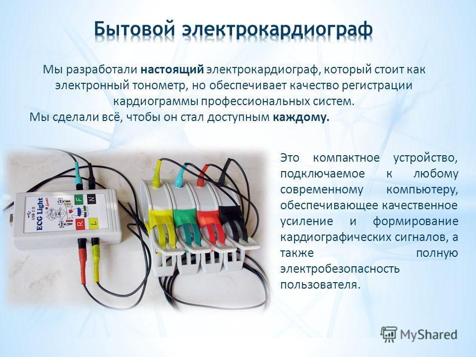 Мы разработали настоящий электрокардиограф, который стоит как электронный тонометр, но обеспечивает качество регистрации кардиограммы профессиональных систем. Мы сделали всё, чтобы он стал доступным каждому. Это компактное устройство, подключаемое к