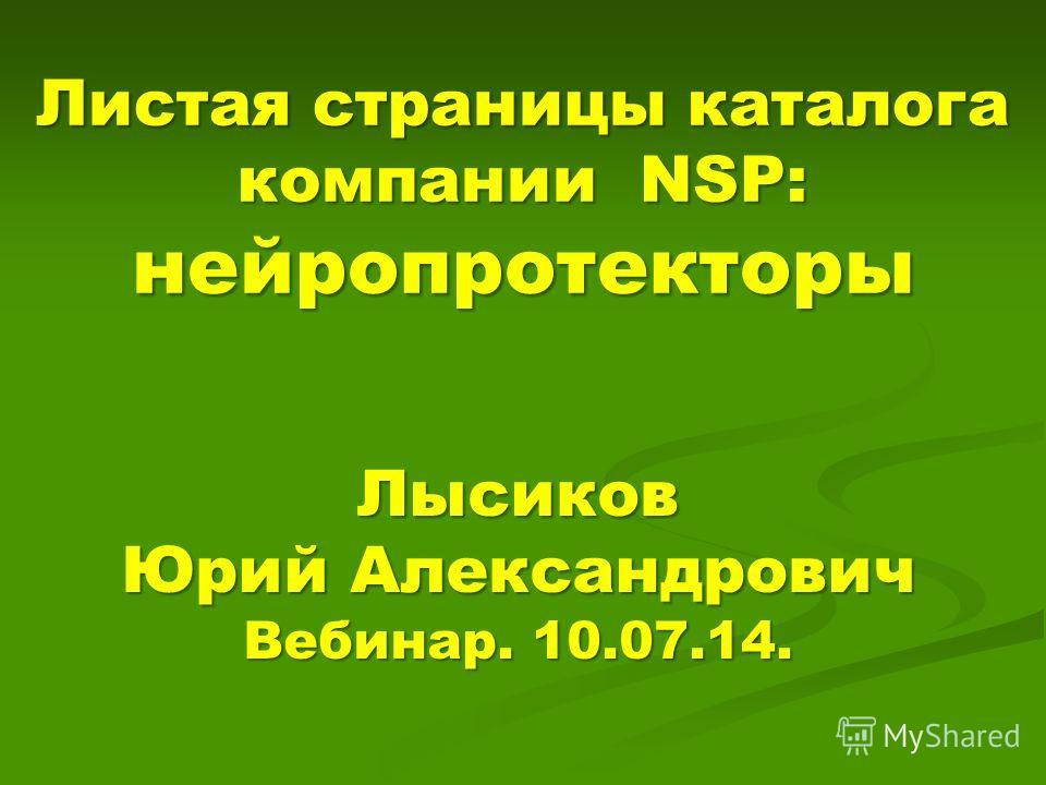 Листая страницы каталога компании NSP: нейропротекторы Лысиков Юрий Александрович Вебинар. 10.07.14.