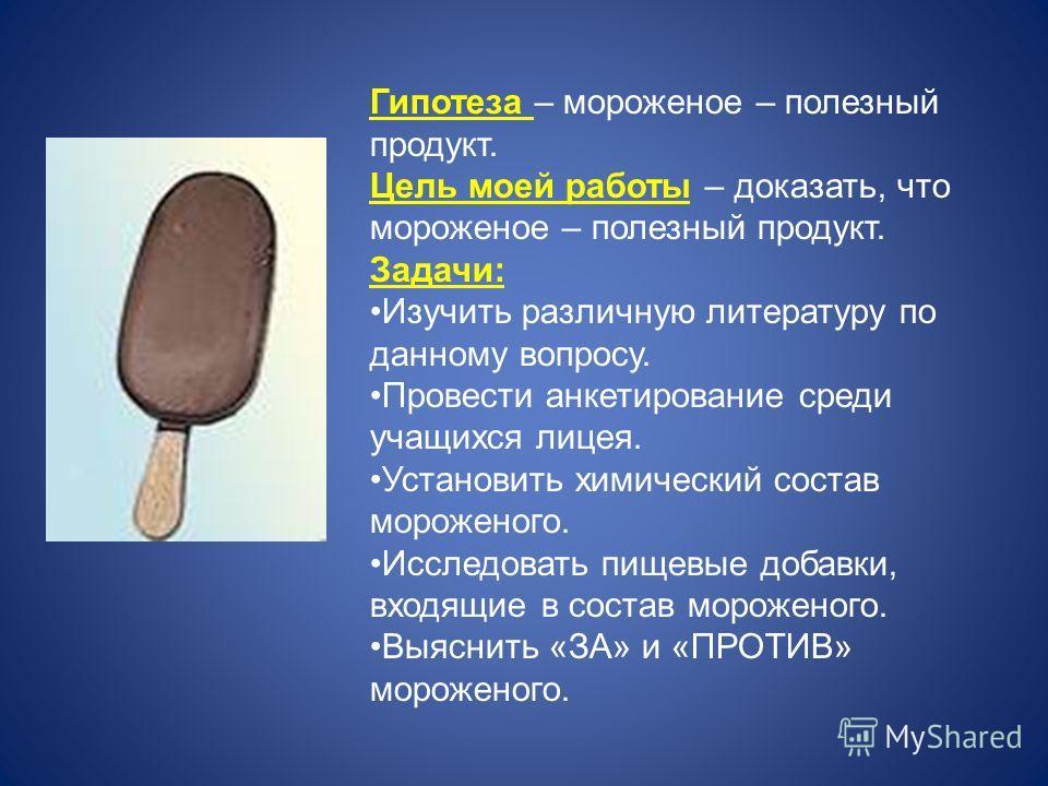 Гипотеза – мороженое – полезный продукт. Цель моей работы – доказать, что мороженое – полезный продукт. Задачи: Изучить различную литературу по данному вопросу. Провести анкетирование среди учащихся лицея. Установить химический состав мороженого. Исс