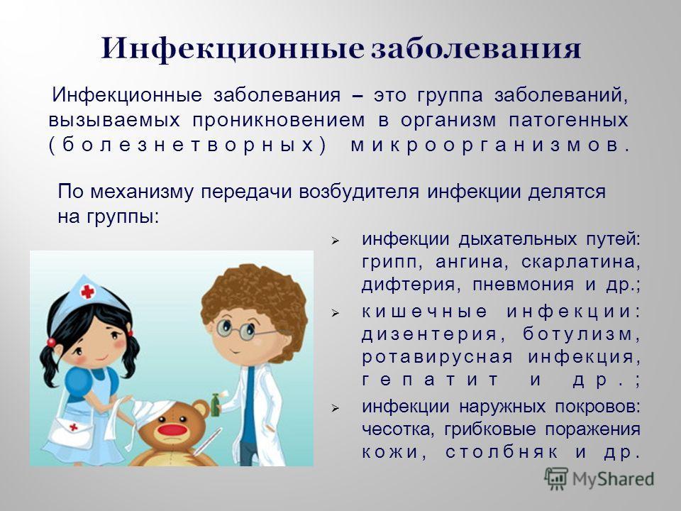 Инфекционные заболевания – это группа заболеваний, вызываемых проникновением в организм патогенных (болезнетворных) микроорганизмов. инфекции дыхательных путей: грипп, ангина, скарлатина, дифтерия, пневмония и др.; кишечные инфекции: дизентерия, боту