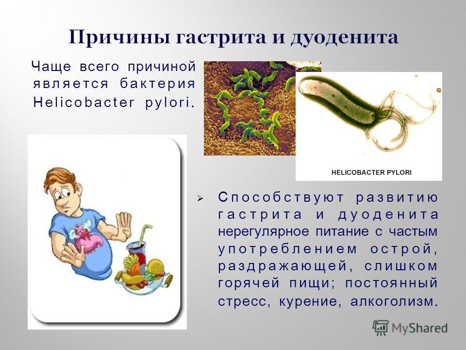 Чаще всего причиной является бактерия Helicobacter pylori. Способствуют развитию гастрита и дуоденита нерегулярное питание с частым употреблением острой, раздражающей, слишком горячей пищи; постоянный стресс, курение, алкоголизм.