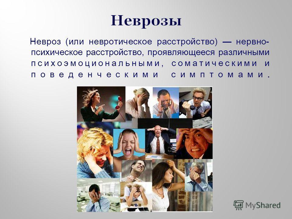 Невроз (или невротическое расстройство) нервно- психическое расстройство, проявляющееся различными психоэмоциональными, соматическими и поведенческими симптомами.