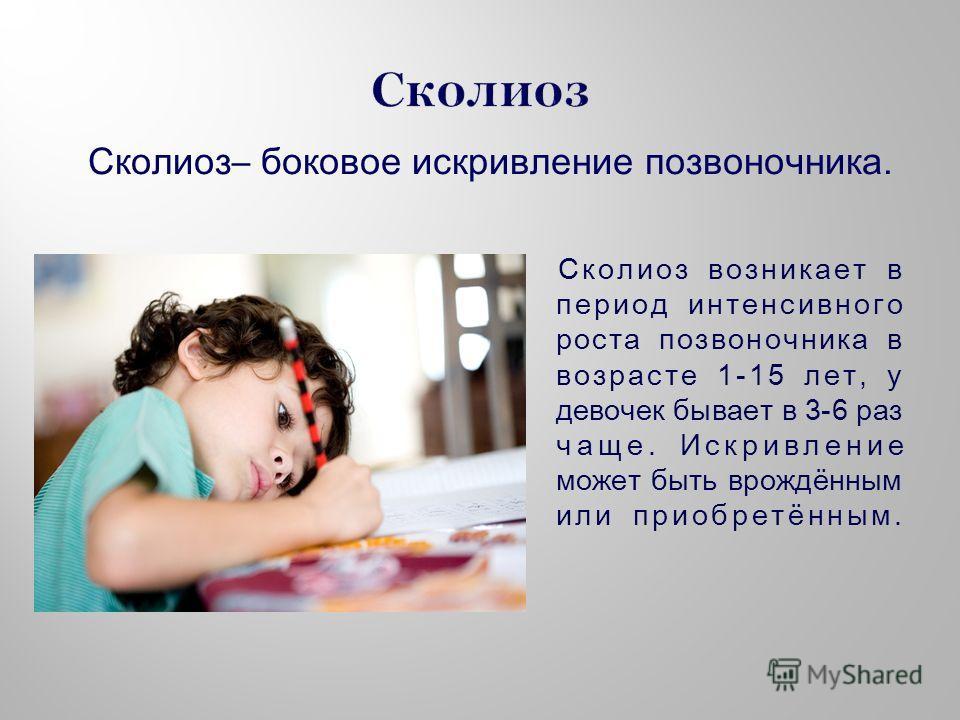 Сколиоз– боковое искривление позвоночника. Сколиоз возникает в период интенсивного роста позвоночника в возрасте 1-15 лет, у девочек бывает в 3-6 раз чаще. Искривление может быть врождённым или приобретённым.