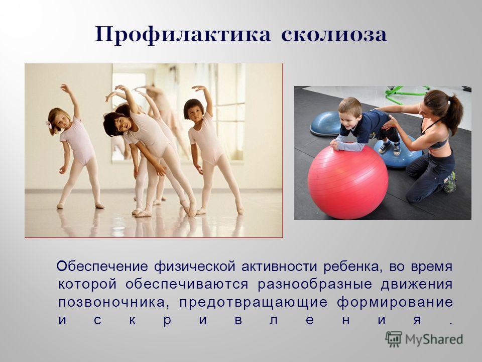 Обеспечение физической активности ребенка, во время которой обеспечиваются разнообразные движения позвоночника, предотвращающие формирование искривления.