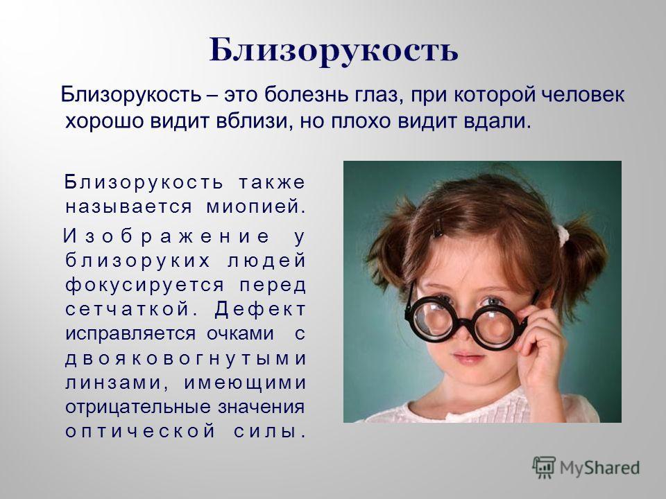 Близорукость также называется миопией. Изображение у близоруких людей фокусируется перед сетчаткой. Дефект исправляется очками с двояковогнутыми линзами, имеющими отрицательные значения оптической силы. Близорукость – это болезнь глаз, при которой че