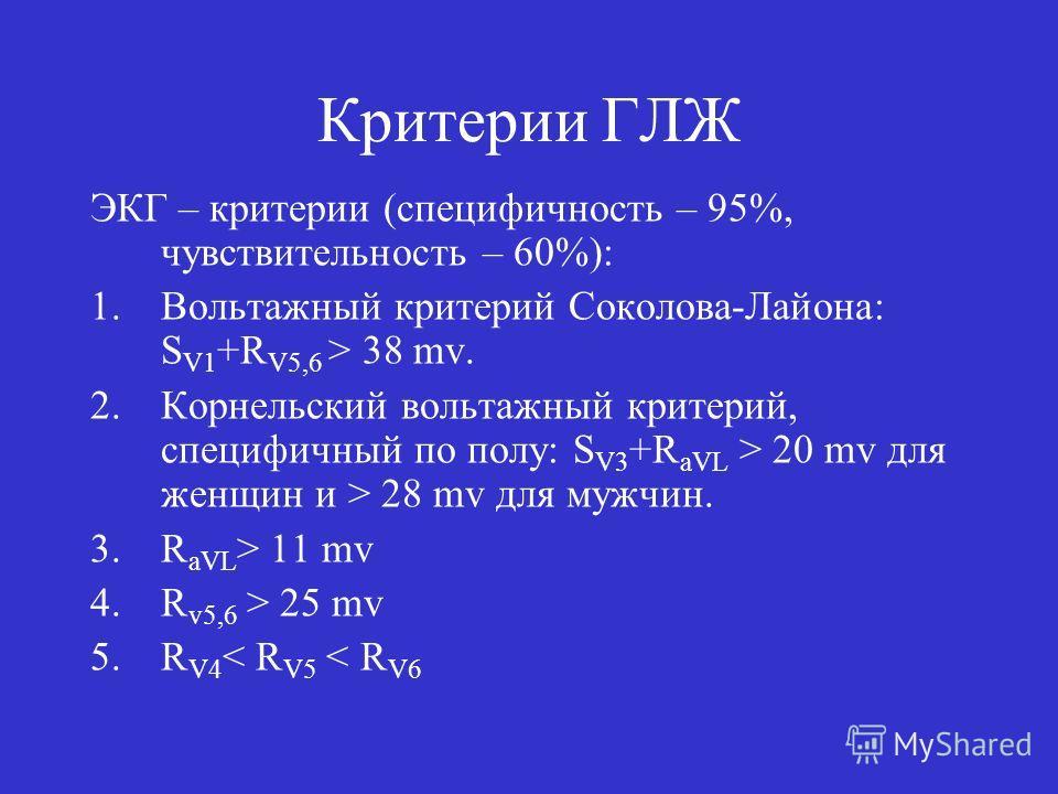 Критерии ГЛЖ ЭКГ – критерии (специфичность – 95%, чувствительность – 60%): 1. Вольтажный критерий Соколова-Лайона: S V1 +R V5,6 > 38 mv. 2. Корнельский вольтажный критерий, специфичный по полу: S V3 +R aVL > 20 mv для женщин и > 28 mv для мужчин. 3.