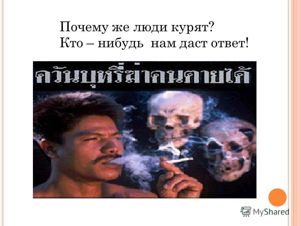 Почему же люди курят? Кто – нибудь нам даст ответ!
