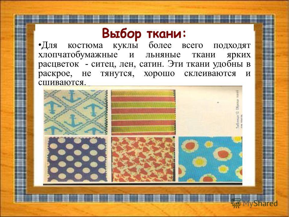 Выбор ткани: Для костюма куклы более всего подходят хлопчатобумажные и льняные ткани ярких расцветок - ситец, лен, сатин. Эти ткани удобны в раскрое, не тянутся, хорошо склеиваются и сшиваются.