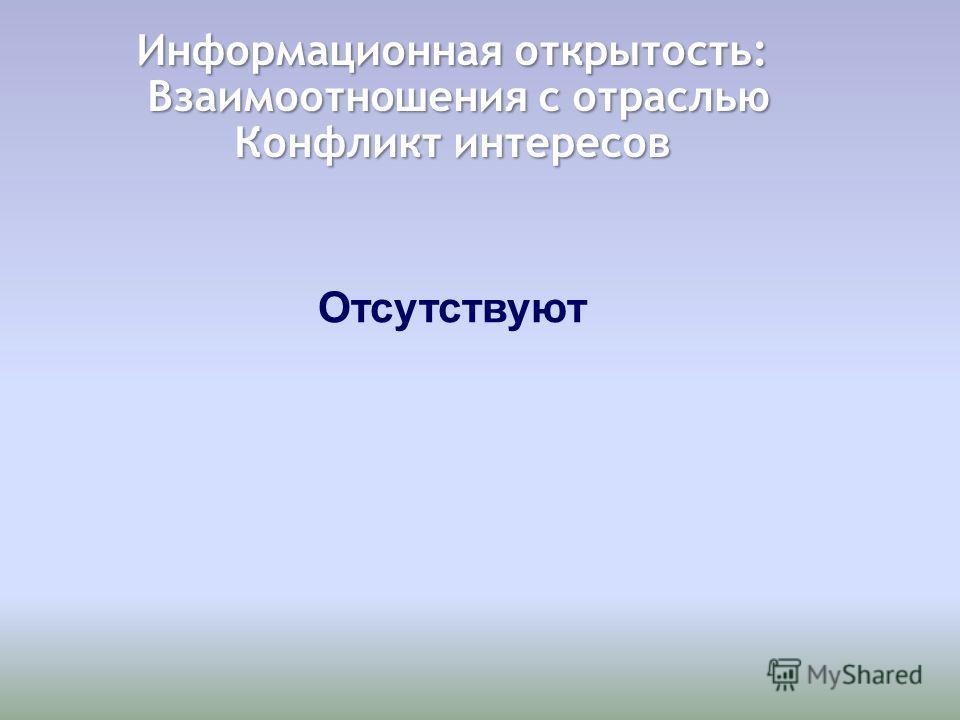 Информационная открытость: Взаимоотношения с отраслью Взаимоотношения с отраслью Конфликт интересов Отсутствуют