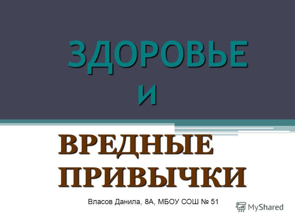 ЗДОРОВЬЕ и ЗДОРОВЬЕ и ВРЕДНЫЕ ПРИВЫЧКИ Власов Данила, 8А, МБОУ СОШ 51