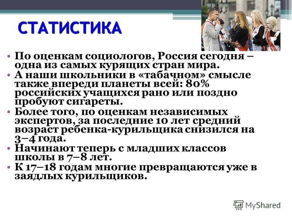 СТАТИСТИКА По оценкам социологов, Россия сегодня – одна из самых курящих стран мира. А наши школьники в «табачном» смысле также впереди планеты всей: 80% российских учащихся рано или поздно пробуют сигареты. Более того, по оценкам независимых эксперт