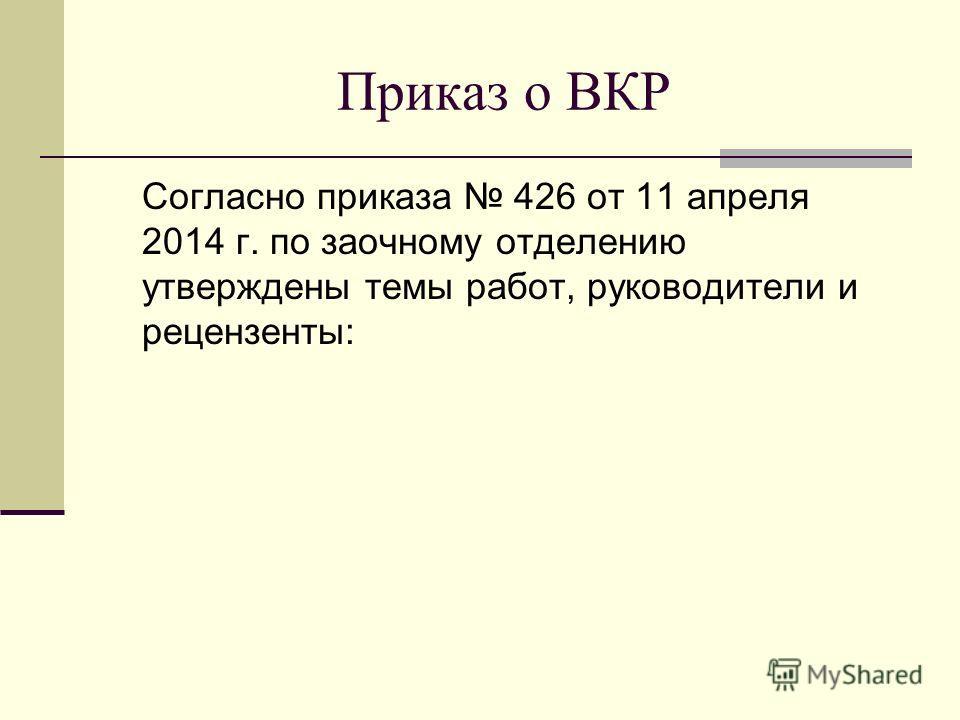 Приказ о ВКР Согласно приказа 426 от 11 апреля 2014 г. по заочному отделению утверждены темы работ, руководители и рецензенты: