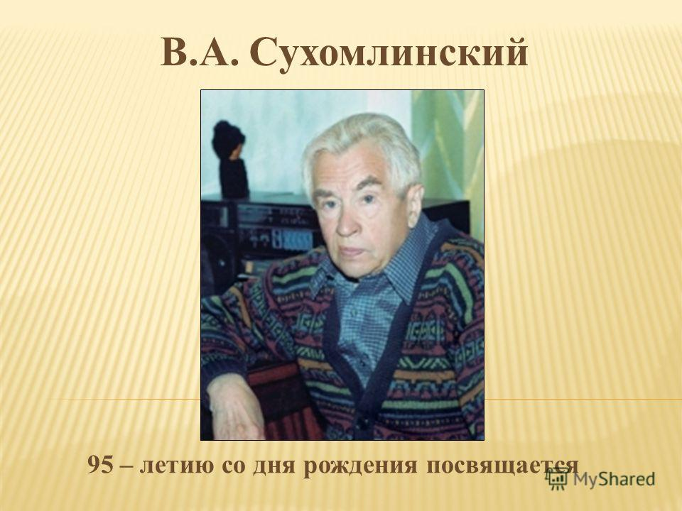 В.А. Сухомлинский 95 – летию со дня рождения посвящается