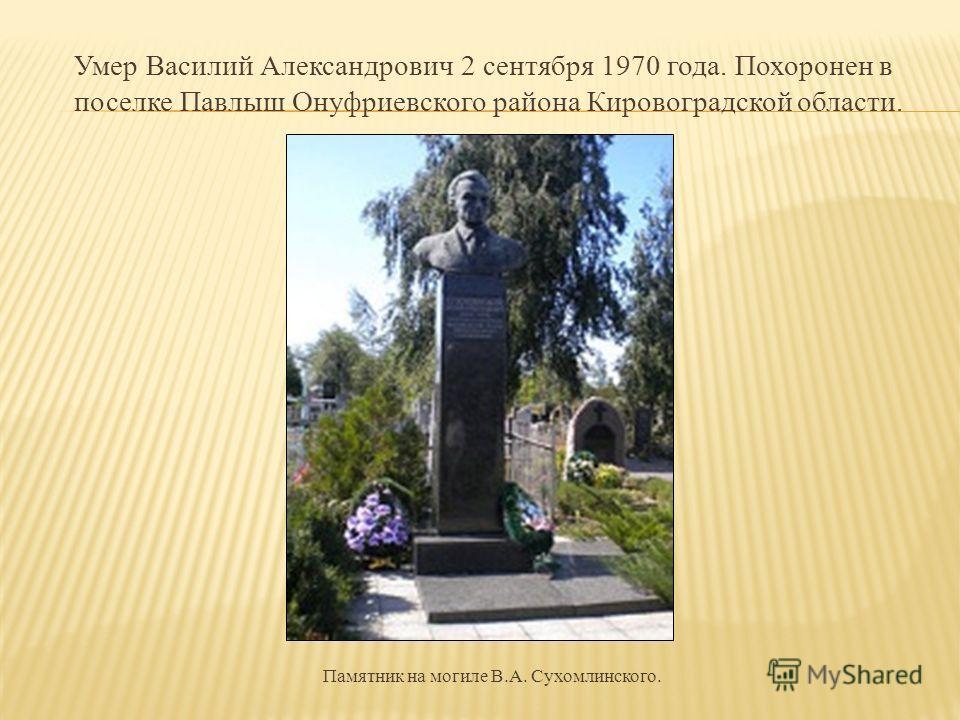 Умер Василий Александрович 2 сентября 1970 года. Похоронен в поселке Павлыш Онуфриевского района Кировоградской области. Памятник на могиле В.А. Сухомлинского.