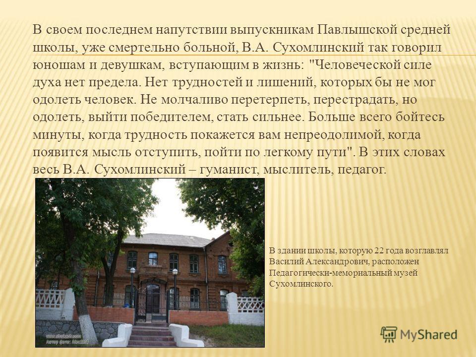 В своем последнем напутствии выпускникам Павлышской средней школы, уже смертельно больной, В.А. Сухомлинский так говорил юношам и девушкам, вступающим в жизнь: