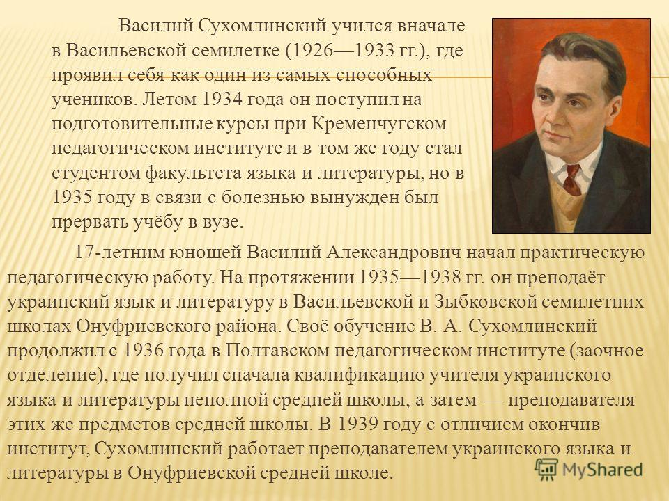 Василий Сухомлинский учился вначале в Васильевской семилетке (19261933 гг.), где проявил себя как один из самых способных учеников. Летом 1934 года он поступил на подготовительные курсы при Кременчугском педагогическом институте и в том же году стал
