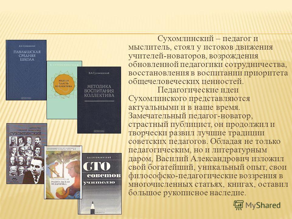 Сухомлинский – педагог и мыслитель, стоял у истоков движения учителей-новаторов, возрождения обновленной педагогики сотрудничества, восстановления в воспитании приоритета общечеловеческих ценностей. Педагогические идеи Сухомлинского представляются ак
