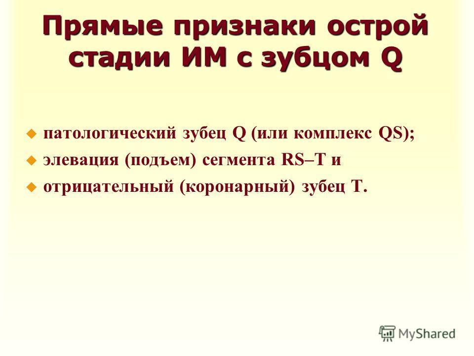 Прямые признаки острой стадии ИМ с зубцом Q u патологический зубец Q (или комплекс QS); u элевация (подъем) сегмента RS–T и u отрицательный (коронарный) зубец Т.