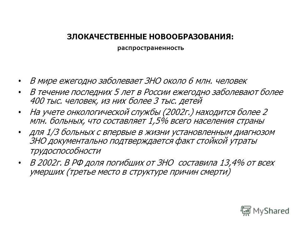 ЗЛОКАЧЕСТВЕННЫЕ НОВООБРАЗОВАНИЯ: распространенность В мире ежегодно заболевает ЗНО около 6 млн. человек В течение последних 5 лет в России ежегодно заболевают более 400 тыс. человек, из них более 3 тыс. детей На учете онкологической службы (2002 г.)