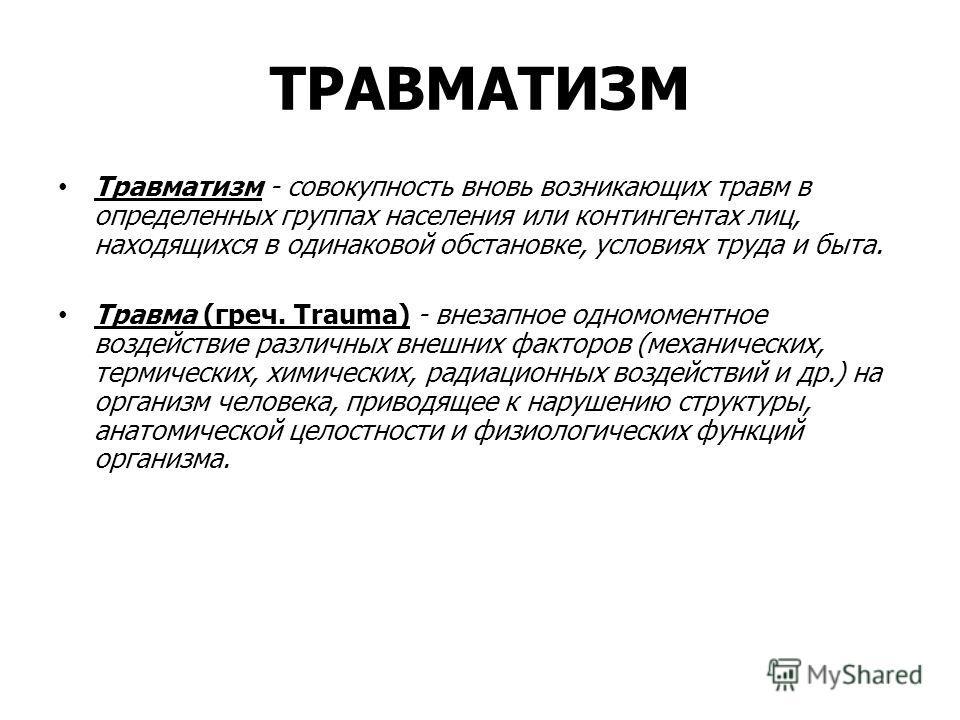 ТРАВМАТИЗМ Травматизм - совокупность вновь возникающих травм в определенных группах населения или контингентах лиц, находящихся в одинаковой обстановке, условиях труда и быта. Травма (греч. Trauma) - внезапное одномоментное воздействие различных вн