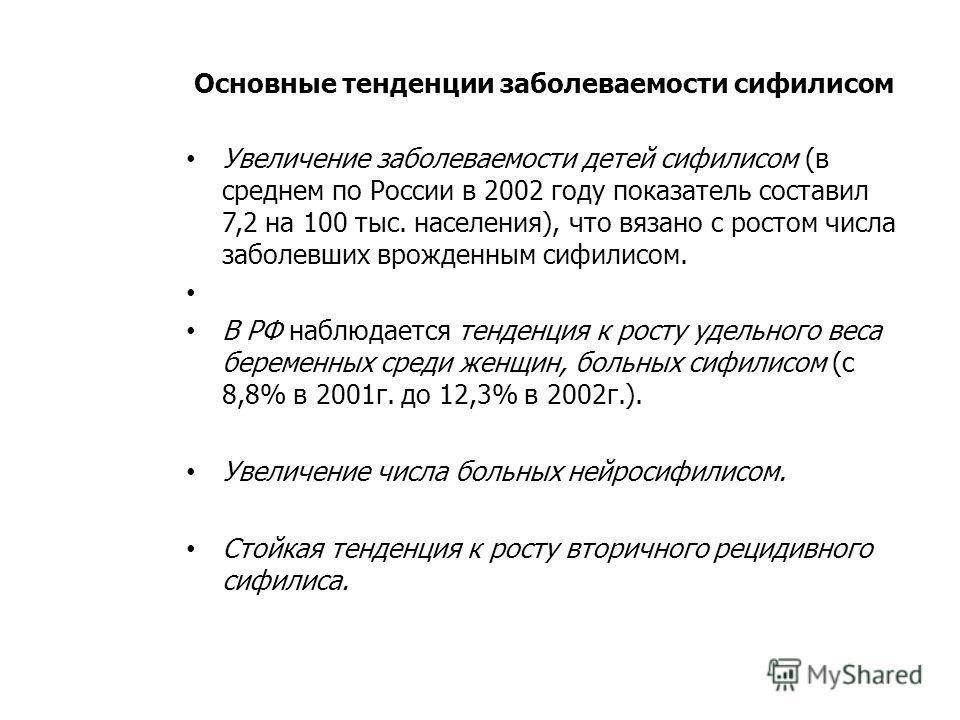 Основные тенденции заболеваемости сифилисом Увеличение заболеваемости детей сифилисом (в среднем по России в 2002 году показатель составил 7,2 на 100 тыс. населения), что вязано с ростом числа заболевших врожденным сифилисом. В РФ наблюдается тенденц