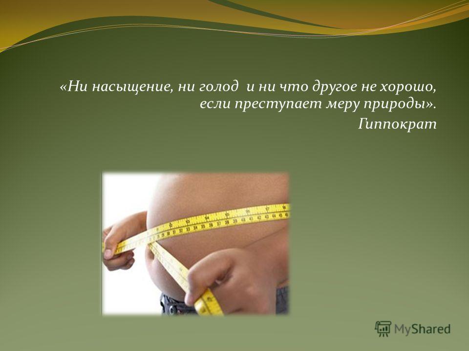 «Ни насыщение, ни голод и ни что другое не хорошо, если преступает меру природы». Гиппократ