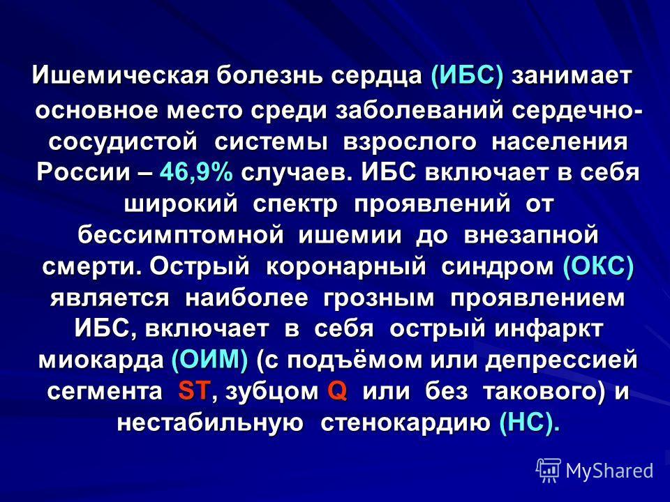 Ишемическая болезнь сердца (ИБС) занимает основное место среди заболеваний сердечно- сосудистой системы взрослого населения России – 46,9% случаев. ИБС включает в себя широкий спектр проявлений от бессимптомной ишемии до внезапной смерти. Острый коро