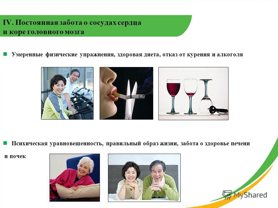 IV. Постоянная забота о сосудах сердца и коре головного мозга Умеренные физические упражнения, здоровая диета, отказ от курения и алкоголя Психическая уравновешенность, правильный образ жизни, забота о здоровье печени и почек