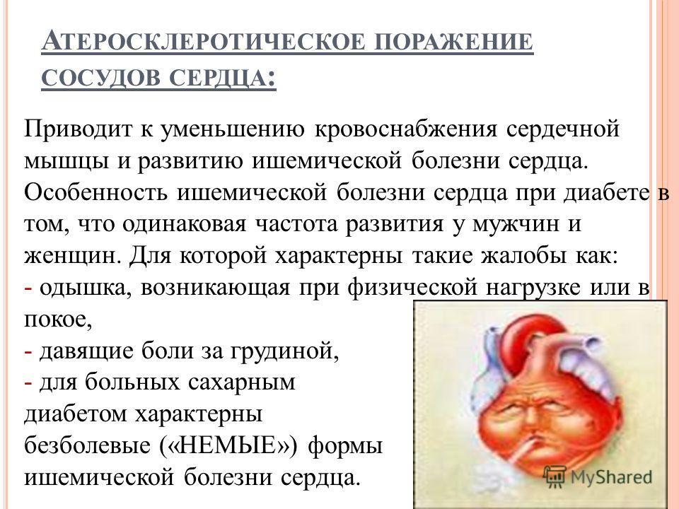 А ТЕРОСКЛЕРОТИЧЕСКОЕ ПОРАЖЕНИЕ СОСУДОВ СЕРДЦА : Приводит к уменьшению кровоснабжения сердечной мышцы и развитию ишемической болезни сердца. Особенность ишемической болезни сердца при диабете в том, что одинаковая частота развития у мужчин и женщин. Д