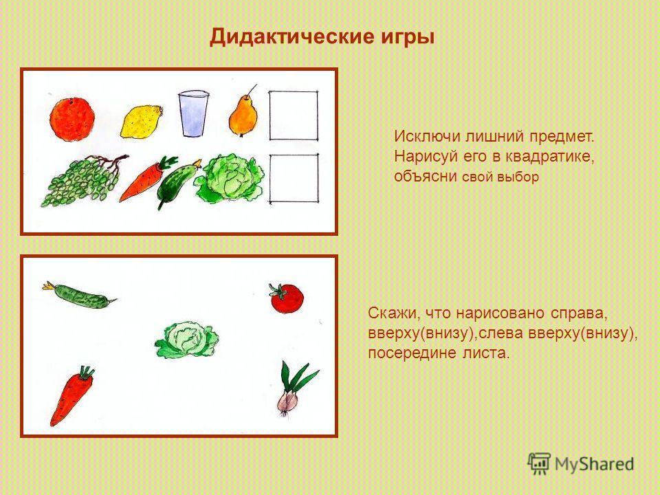 Дидактические игры Исключи лишний предмет. Нарисуй его в квадратике, объясни свой выбор Скажи, что нарисовано справа, вверху(внизу),слева вверху(внизу), посередине листа.