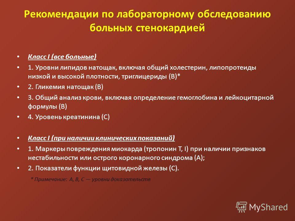 Рекомендации по лабораторному обследованию больных стенокардией Класс I (все больные) 1. Уровни липидов натощак, включая общий холестерин, липопротеиды низкой и высокой плотности, триглицериды (В)* 2. Гликемия натощак (В) 3. Общий анализ крови, включ