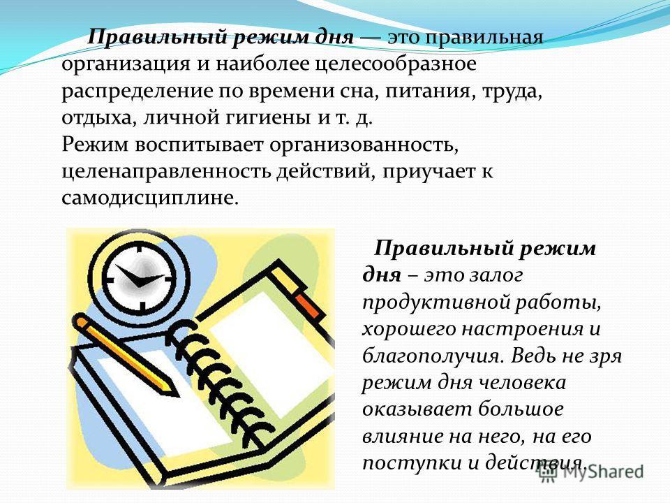 Правильный режим дня это правильная организация и наиболее целесообразное распределение по времени сна, питания, труда, отдыха, личной гигиены и т. д. Режим воспитывает организованность, целенаправленность действий, приучает к самодисциплине. Правиль