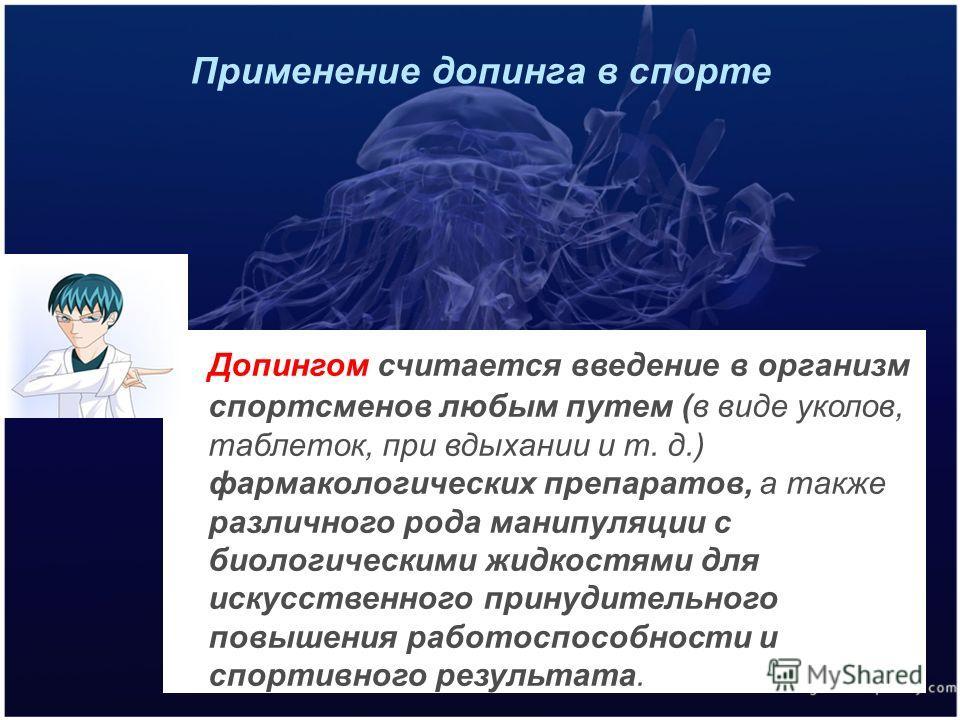 Применение допинга в спорте Допингом считается введение в организм спортсменов любым путем (в виде уколов, таблеток, при вдыхании и т. д.) фармакологических препаратов, а также различного рода манипуляции с биологическими жидкостями для искусственног